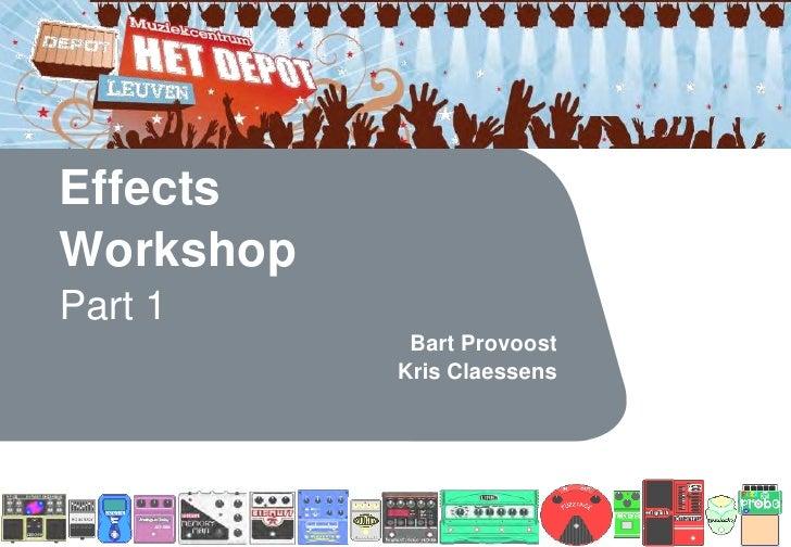 Effects Workshop Part 1             Bart Provoost            Kris Claessens