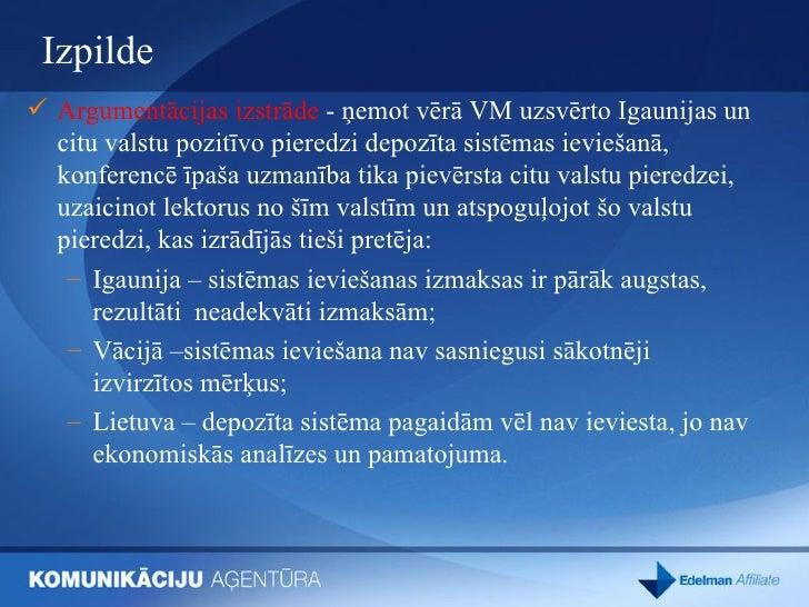 Izpilde  <ul><li>Argumentācijas izstrāde  - ņemot vērā VM uzsvērto Igaunijas un citu valstu pozitīvo pieredzi depozīta sis...