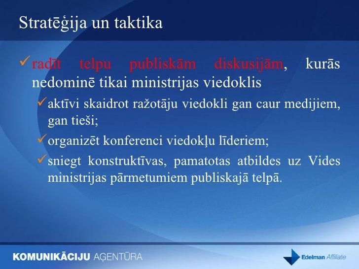 Stratēģija un taktika <ul><li>radīt telpu publiskām diskusijām , kurās nedominē tikai ministrijas viedoklis </li></ul><ul>...
