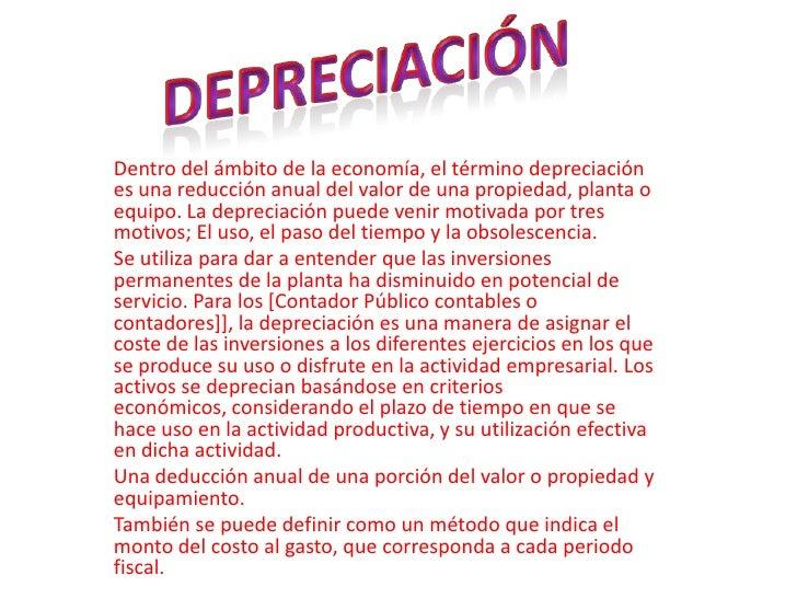 Dentro del ámbito de la economía, el término depreciación es una reducción anual del valor de una propiedad, planta o equi...