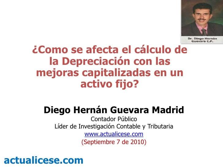 ¿Como se afecta el cálculo de la Depreciación con las mejoras capitalizadas en un activo fijo?<br />Diego Hernán Guevara M...
