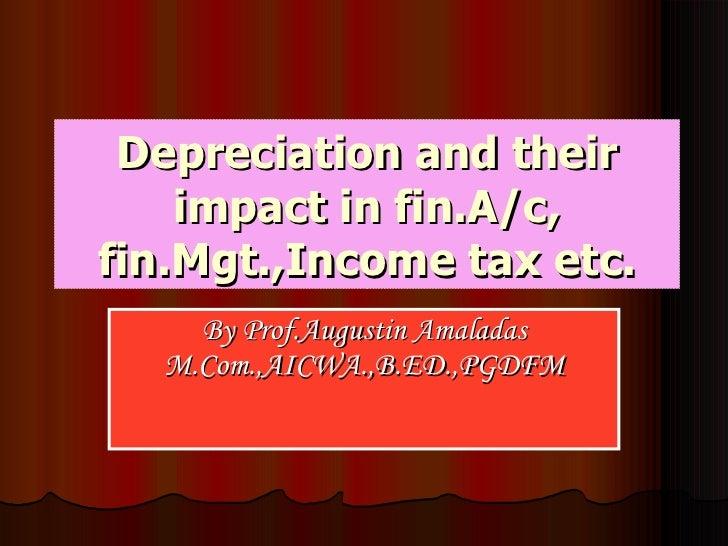 Depreciation and their impact in fin.A/c, fin.Mgt.,Income tax etc. By Prof.Augustin Amaladas M.Com.,AICWA.,B.ED.,PGDFM
