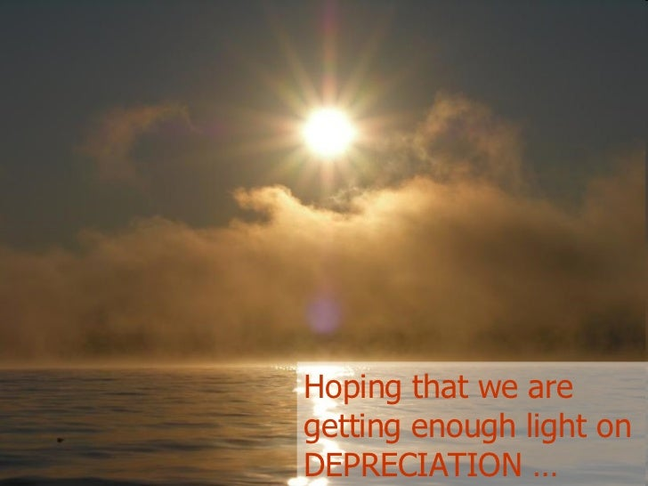 Hoping that we are getting enough light on DEPRECIATION …