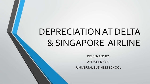 DEPRECIATION AT DELTA  & SINGAPORE AIRLINE  PRESENTED BY :  ABHISHEK KYAL  UNIVERSAL BUSINESS SCHOOL