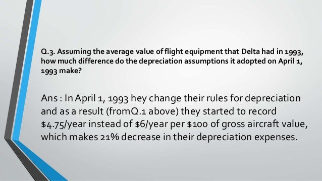 depreciation at delta air 2) the method for accounting depreciation expense in both airline companies is same that they are both using the straight-line basis but the assumptions for salvage value and depreciation lives are different between delta and singapore airlines.