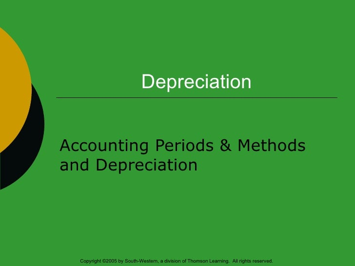 Depreciation Accounting Periods & Methods and Depreciation Copyright ©2005 by South-Western, a division of Thomson Learnin...