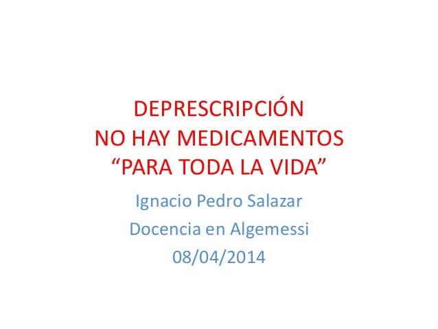 """DEPRESCRIPCIÓN NO HAY MEDICAMENTOS """"PARA TODA LA VIDA"""" Ignacio Pedro Salazar Docencia en Algemessi 08/04/2014"""