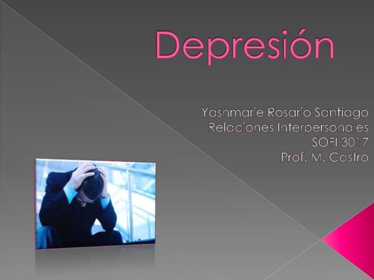 Depresión<br />Yashmarie Rosario Santiago <br />RelacionesInterpersonales<br />SOFI 3017<br />Prof. M. Castro<br />