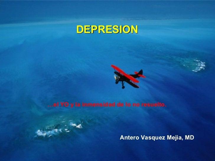DEPRESION … el YO y la inmensidad de lo no resuelto. Antero Vasquez Mejia, MD