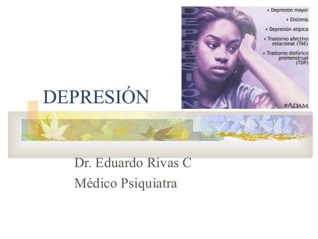DEPRESIÓN Dr. Eduardo Rivas C Médico Psiquiatra