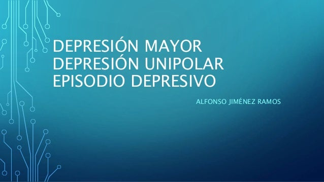 DEPRESIÓN MAYOR DEPRESIÓN UNIPOLAR EPISODIO DEPRESIVO ALFONSO JIMÉNEZ RAMOS