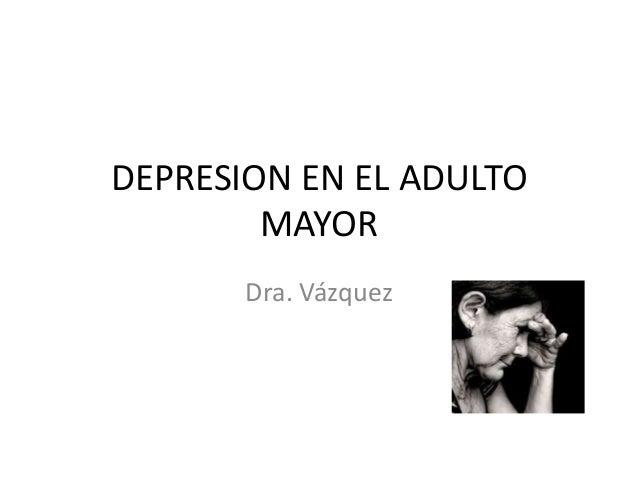 DEPRESION EN EL ADULTO MAYOR Dra. Vázquez