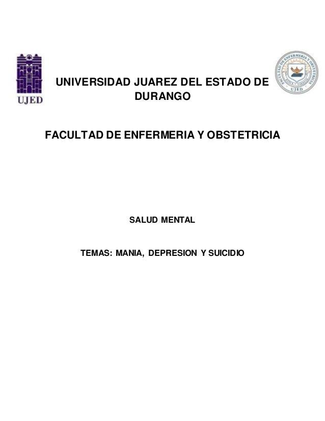 UNIVERSIDAD JUAREZ DEL ESTADO DE DURANGO FACULTAD DE ENFERMERIA Y OBSTETRICIA SALUD MENTAL TEMAS: MANIA, DEPRESION Y SUICI...