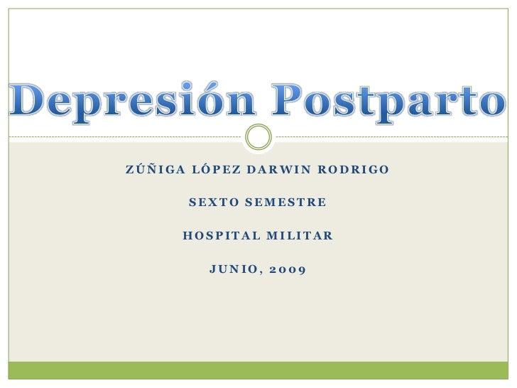 Depresión Postparto<br />Zúñiga López Darwin Rodrigo<br />Sexto Semestre <br />Hospital Militar<br />Junio, 2009<br />