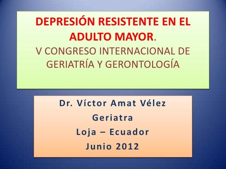 DEPRESIÓN RESISTENTE EN EL     ADULTO MAYOR.V CONGRESO INTERNACIONAL DE  GERIATRÍA Y GERONTOLOGÍA    Dr. Víctor Amat Vélez...