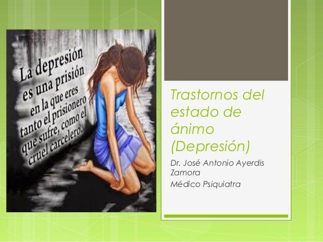 Trastornos del estado de ánimo (Depresión) Dr. José Antonio Ayerdis Zamora Médico Psiquiatra