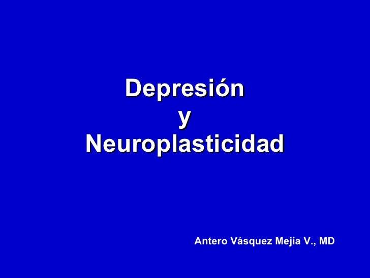 Depresión y Neuroplasticidad Antero Vásquez Mejía V., MD