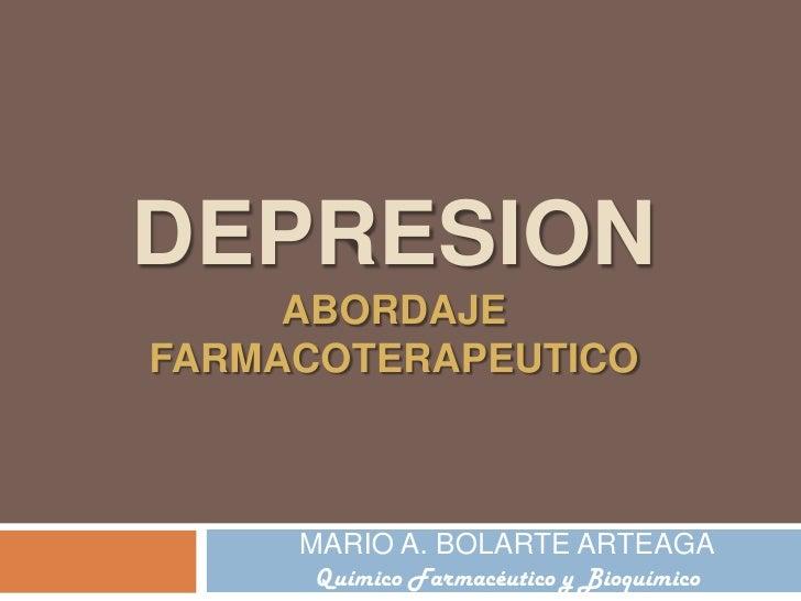 DEPRESIONABORDAJE FARMACOTERAPEUTICO<br />MARIO A. BOLARTE ARTEAGA<br />Químico Farmacéutico y Bioquímico<br />