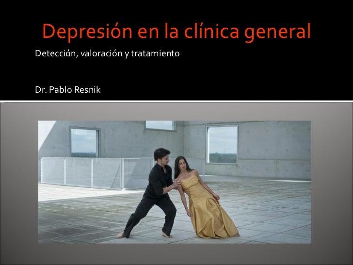 <ul><li>Detección, valoración y tratamiento </li></ul><ul><li>Dr. Pablo Resnik </li></ul>Depresión en la clínica general