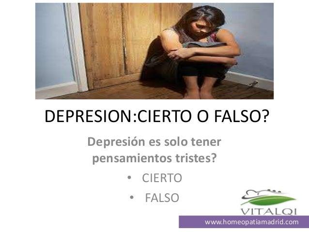 DEPRESION:CIERTO O FALSO? Depresión es solo tener pensamientos tristes? • CIERTO • FALSO www.homeopatiamadrid.com