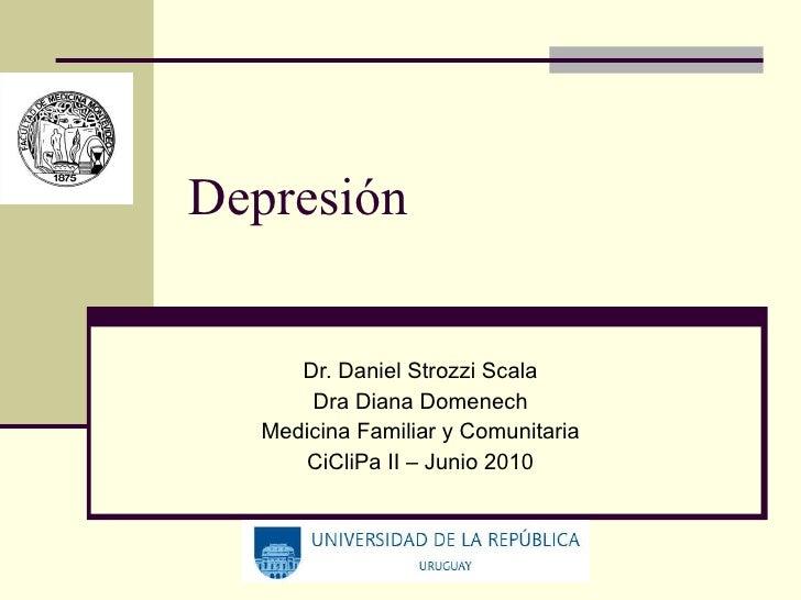 Depresión Dr. Daniel Strozzi Scala Dra Diana Domenech Medicina Familiar y Comunitaria CiCliPa II – Junio 2010