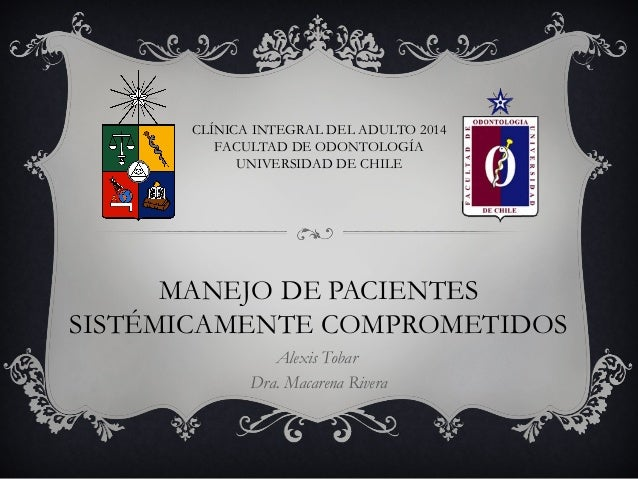 MANEJO DE PACIENTES SISTÉMICAMENTE COMPROMETIDOS Alexis Tobar Dra. Macarena Rivera CLÍNICA INTEGRAL DEL ADULTO 2014 FACULT...