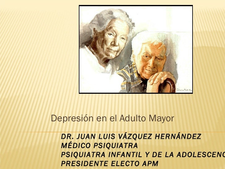 Depresión en el Adulto Mayor  DR. JUAN LUIS VÁZQUEZ HERNÁNDEZ  MÉDICO PSIQUIATRA  PSIQUIATRA INFANTIL Y DE LA ADOLESCENC  ...