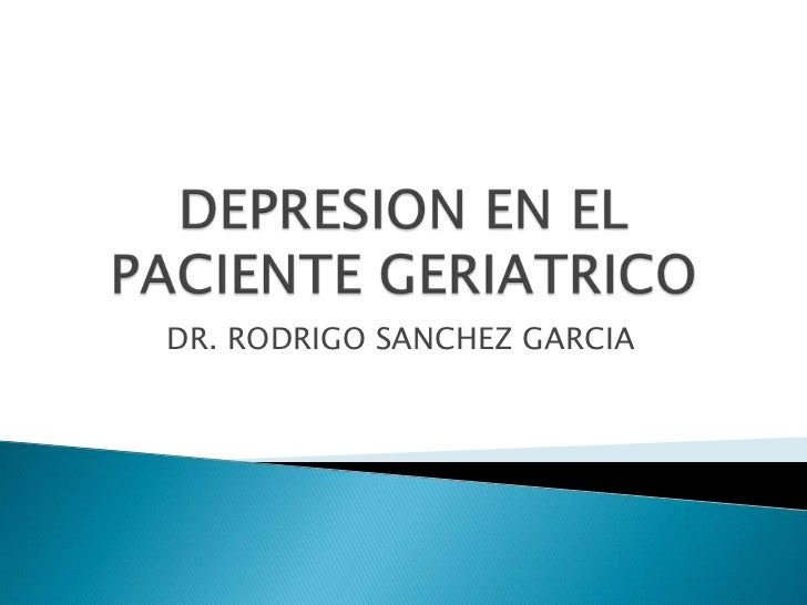 DEPRESION EN EL PACIENTE GERIATRICO<br />DR. RODRIGO SANCHEZ GARCIA<br />