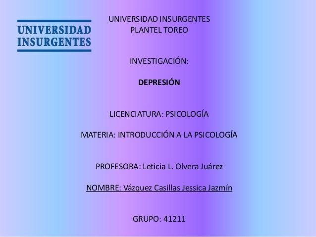 UNIVERSIDAD INSURGENTES PLANTEL TOREO  INVESTIGACIÓN: DEPRESIÓN  LICENCIATURA: PSICOLOGÍA MATERIA: INTRODUCCIÓN A LA PSICO...