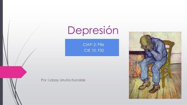 Depresión Por: Lidsay Urrutia Iturralde CIAP-2: P86 CIE 10: F32