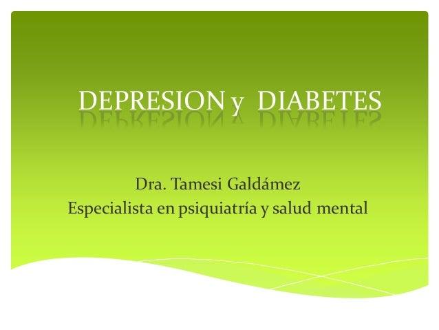 DEPRESION y DIABETES         Dra. Tamesi GaldámezEspecialista en psiquiatría y salud mental