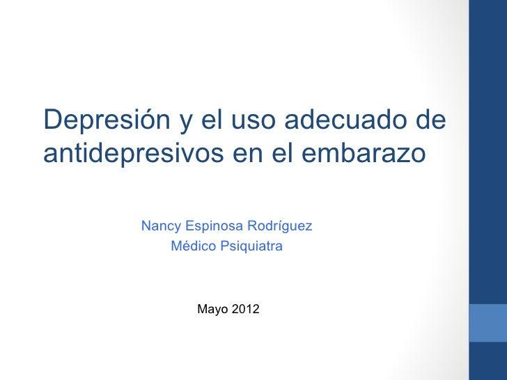 Depresión y el uso adecuado deantidepresivos en el embarazo       Nancy Espinosa Rodríguez           Médico Psiquiatra    ...