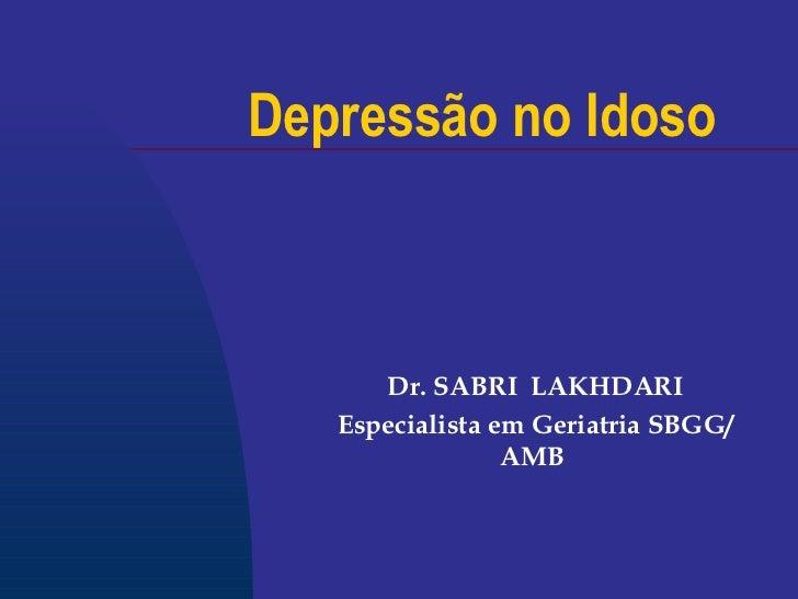 Depressão no Idoso Dr. SABRI  LAKHDARI Especialista em Geriatria SBGG/AMB