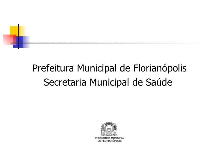 <ul><li>Prefeitura Municipal de Florianópolis </li></ul><ul><li>Secretaria Municipal de Saúde  </li></ul>