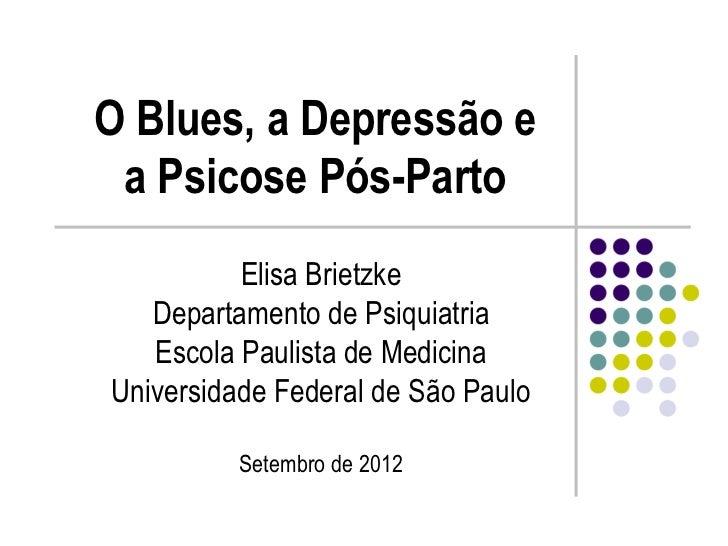 O Blues, a Depressão e a Psicose Pós-Parto          Elisa Brietzke   Departamento de Psiquiatria   Escola Paulista de Medi...