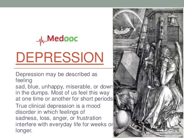 DEPRESSIONDepression may be described asfeelingsad, blue, unhappy, miserable, or downin the dumps. Most of us feel this wa...
