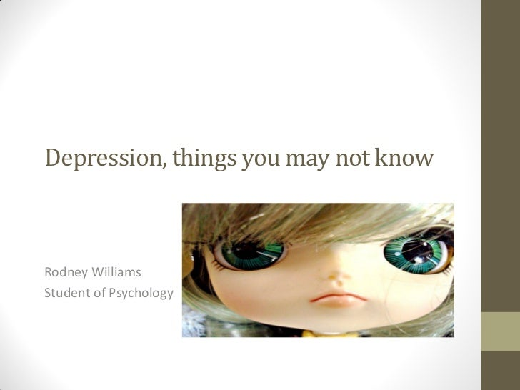 Depression, things you may not knowRodney WilliamsStudent of Psychology