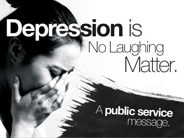 Depression is  No Laughing  Matter.  A public service message.