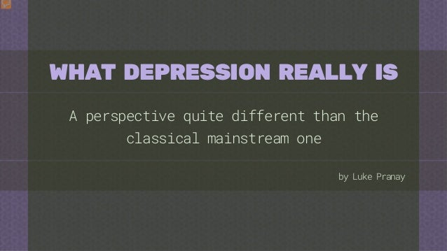 by Luke Pranay WHAT DEPRESSION REALLY IS A perspective quite different than the classical mainstream one