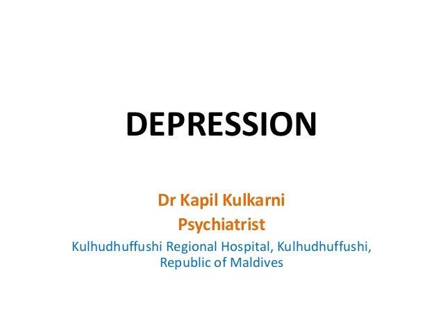 DEPRESSION Dr Kapil Kulkarni Psychiatrist Kulhudhuffushi Regional Hospital, Kulhudhuffushi, Republic of Maldives