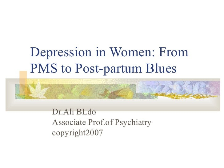 Depression in Women: From PMS to Post-partum Blues Dr.Ali BLdo Associate Prof.of Psychiatry copyright2007