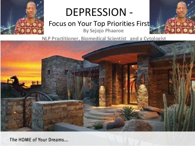 DEPRESSION - Focus on Your Top Priorities First By Sejojo Phaaroe NLP Practitioner, Biomedical Scientist and a Cytologist
