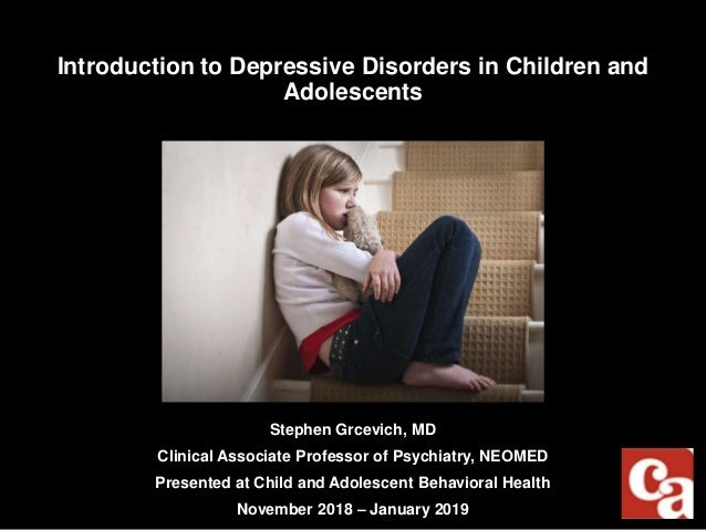 Introduction to Depressive Disorders in Children and Adolescents Stephen Grcevich, MD Clinical Associate Professor of Psyc...