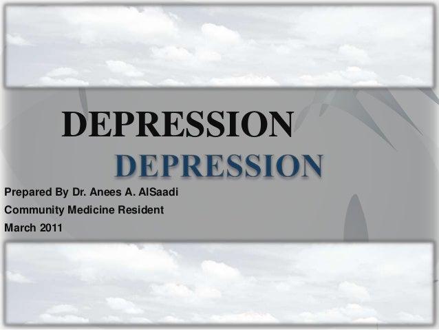 DEPRESSIONPrepared By Dr. Anees A. AlSaadiCommunity Medicine ResidentMarch 2011
