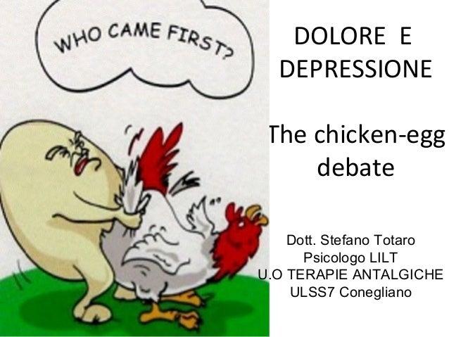 DOLORE E DEPRESSIONE The chicken-egg debate Dott. Stefano Totaro Psicologo LILT U.O TERAPIE ANTALGICHE ULSS7 Conegliano