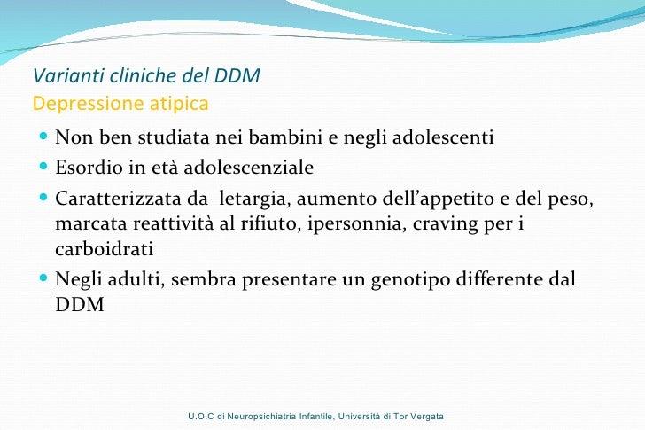 Varianti cliniche del DDM Depressione atipica <ul><li>Non ben studiata nei bambini e negli adolescenti </li></ul><ul><li>E...