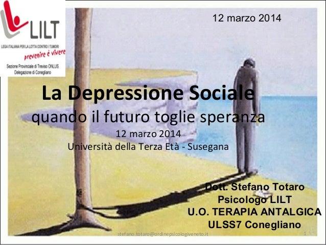 La Depressione Sociale quando il futuro toglie speranza 12 marzo 2014 Università della Terza Età - Susegana Dott. Stefano ...