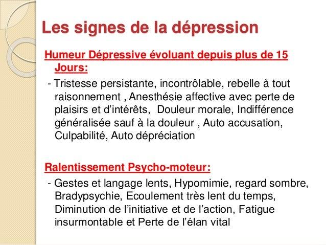 Les signes de la dépression  Humeur Dépressive évoluant depuis plus de 15  Jours:  - Tristesse persistante, incontrôlable,...