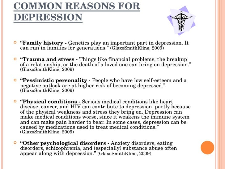 some reasons for unhappiness Some kinds of depression show slightly different symptoms than those described above some may start after a particular event what causes depression.