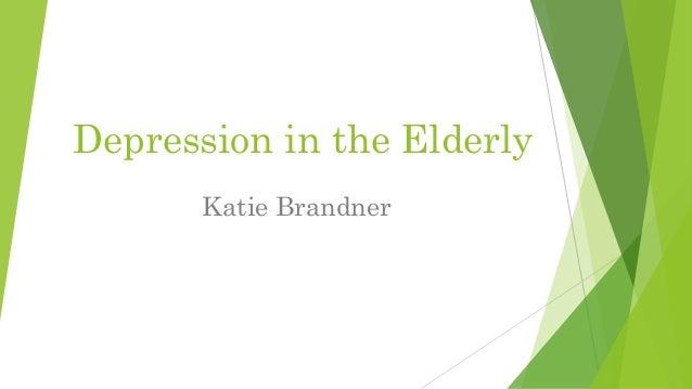 Depression in the Elderly Katie Brandner